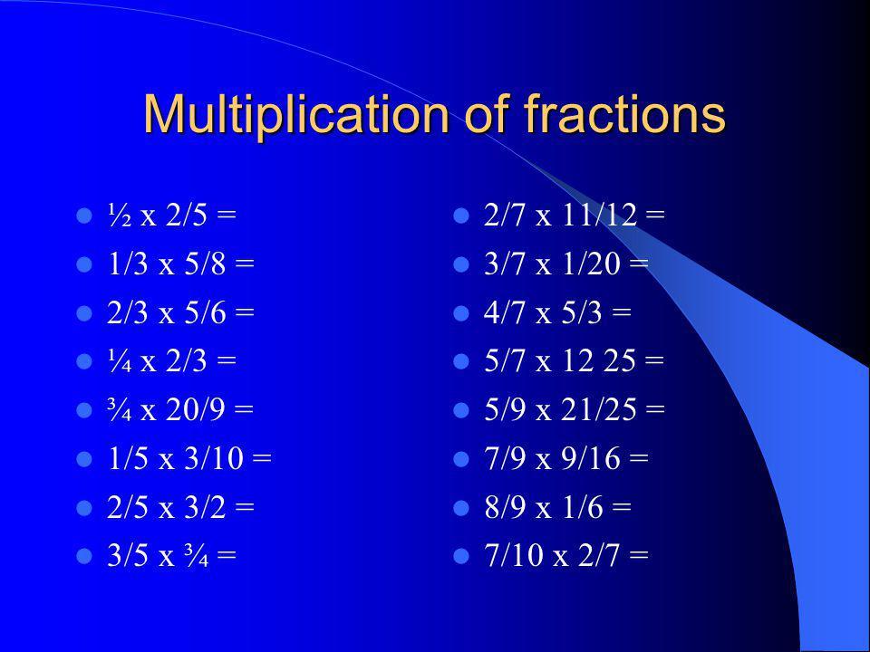 Multiplication of fractions ½ x 2/5 = 1/3 x 5/8 = 2/3 x 5/6 = ¼ x 2/3 = ¾ x 20/9 = 1/5 x 3/10 = 2/5 x 3/2 = 3/5 x ¾ = 2/7 x 11/12 = 3/7 x 1/20 = 4/7 x