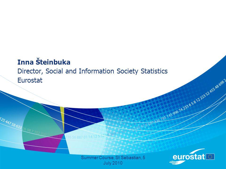 Summer Course, St Sebastian, 5 July 2010 Inna Šteinbuka Director, Social and Information Society Statistics Eurostat