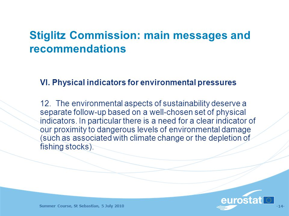 Summer Course, St Sebastian, 5 July 2010 -14- Stiglitz Commission: main messages and recommendations VI. Physical indicators for environmental pressur