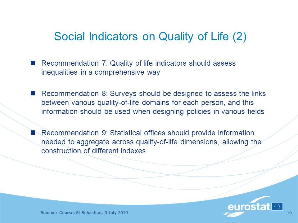 Summer Course, St Sebastian, 5 July 2010 -19- Social Indicators on Quality of Life (2) Recommendation 7: Quality of life indicators should assess ineq