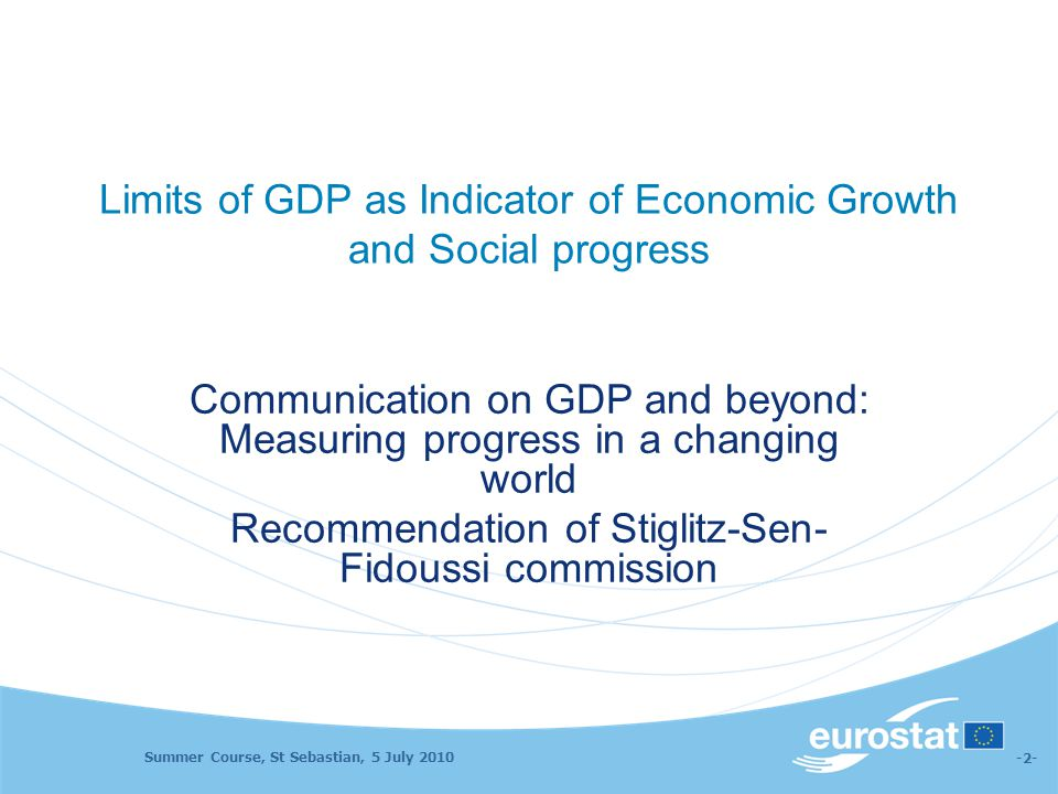 Summer Course, St Sebastian, 5 July 2010 -2- Limits of GDP as Indicator of Economic Growth and Social progress Communication on GDP and beyond: Measur