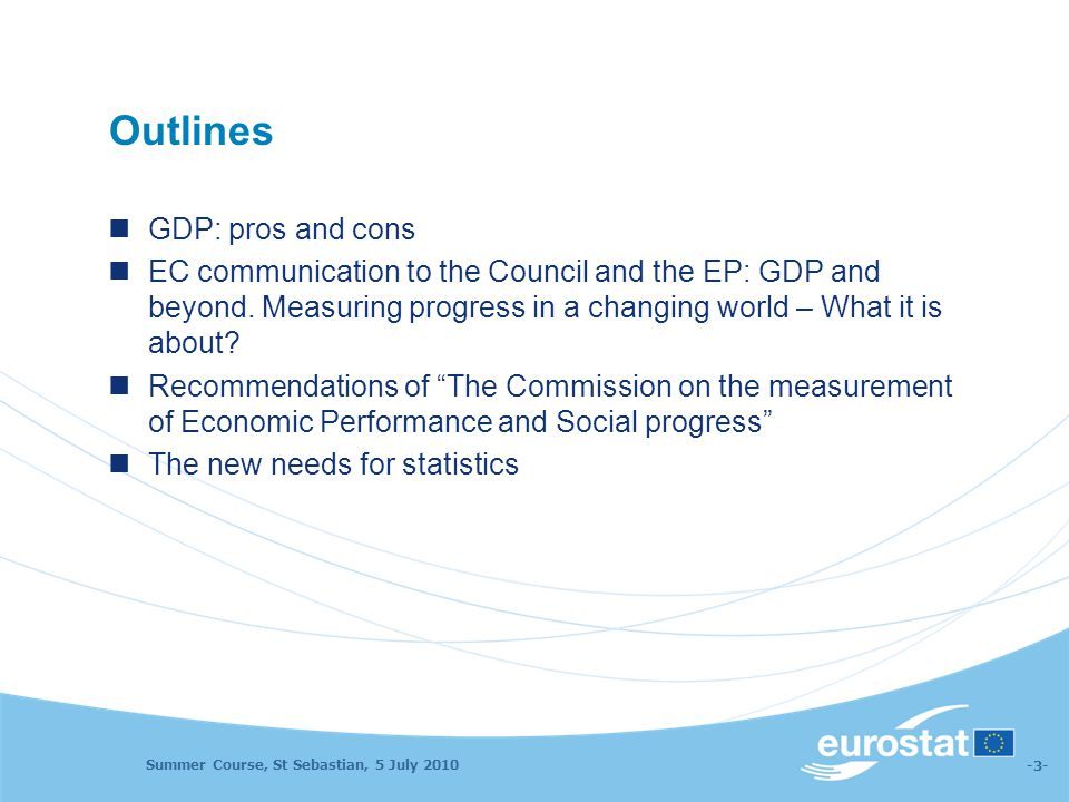 Summer Course, St Sebastian, 5 July 2010 -3- Outlines GDP: pros and cons EC communication to the Council and the EP: GDP and beyond. Measuring progres