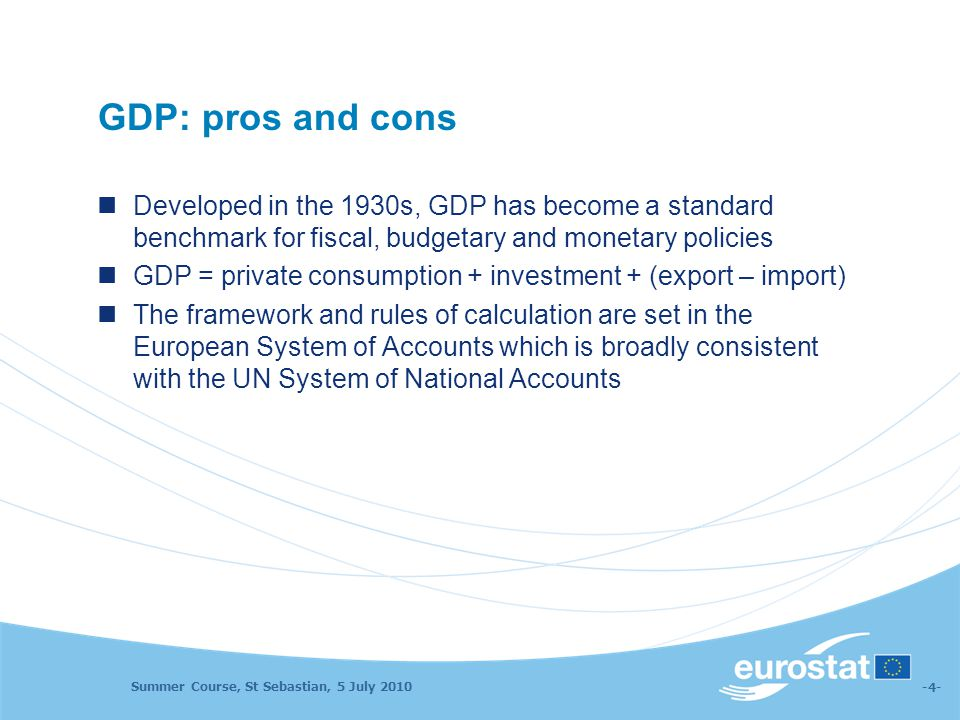 Summer Course, St Sebastian, 5 July 2010 -4- GDP: pros and cons Developed in the 1930s, GDP has become a standard benchmark for fiscal, budgetary and monetary policies GDP = private consumption + investment + (export – import) The framework and rules of calculation are set in the European System of Accounts which is broadly consistent with the UN System of National Accounts