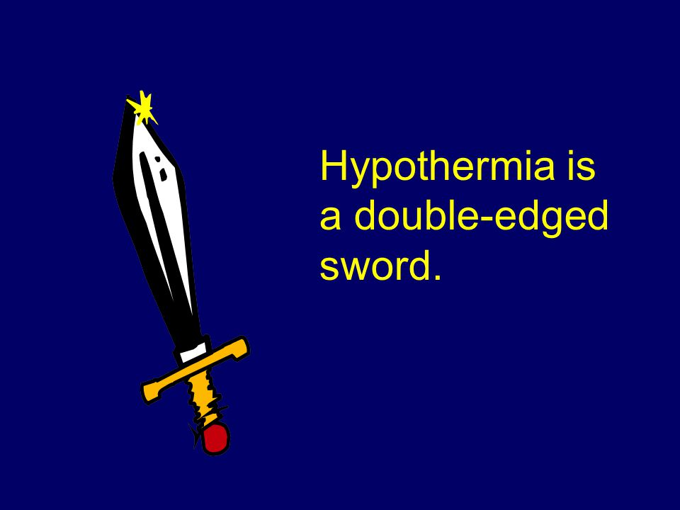 Hypothermia is a double-edged sword.
