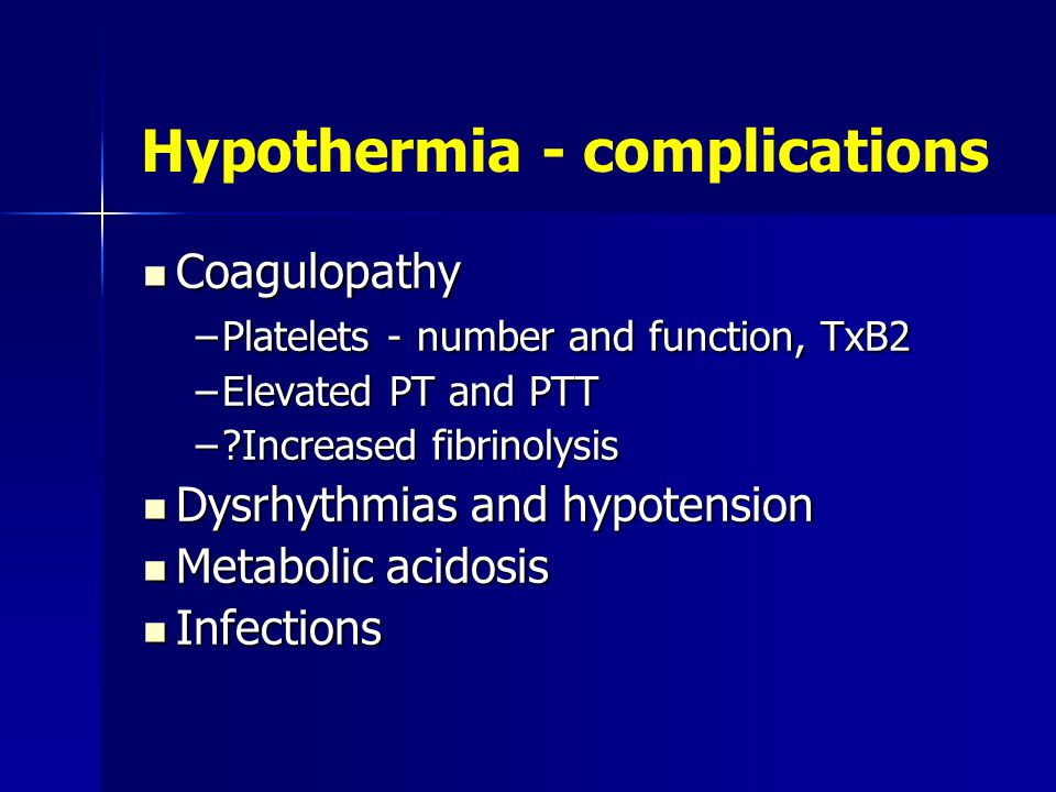 Hypothermia - complications Coagulopathy Coagulopathy –Platelets - number and function, TxB2 –Elevated PT and PTT –?Increased fibrinolysis Dysrhythmias and hypotension Dysrhythmias and hypotension Metabolic acidosis Metabolic acidosis Infections Infections