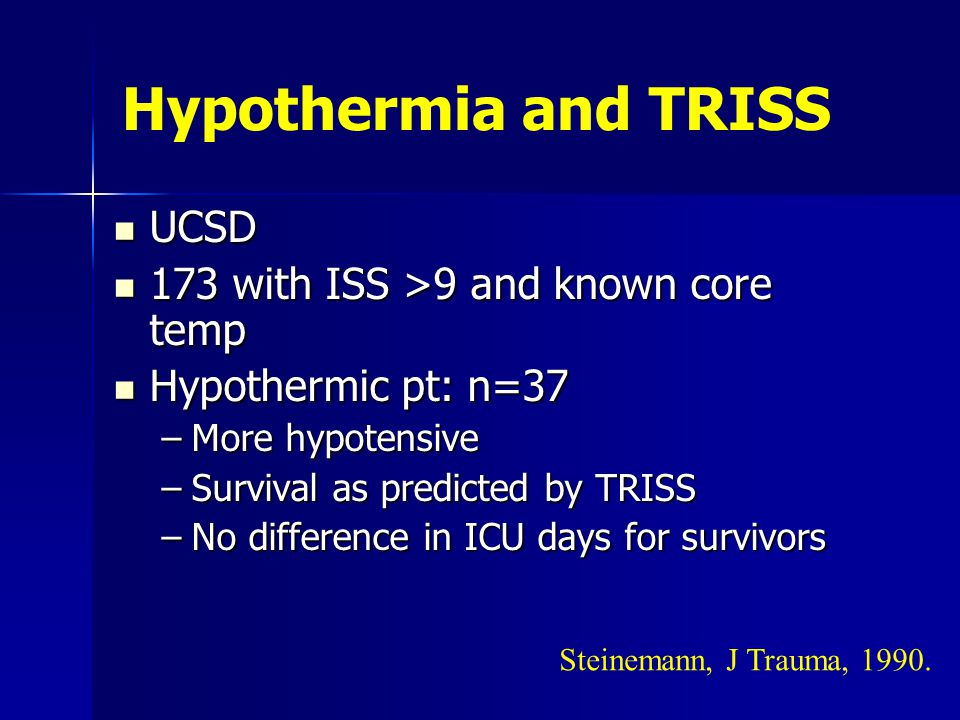 Hypothermia and TRISS UCSD UCSD 173 with ISS >9 and known core temp 173 with ISS >9 and known core temp Hypothermic pt: n=37 Hypothermic pt: n=37 –More hypotensive –Survival as predicted by TRISS –No difference in ICU days for survivors Steinemann, J Trauma, 1990.
