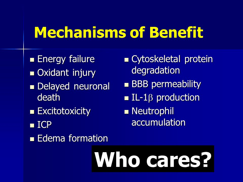 Mechanisms of Benefit Energy failure Energy failure Oxidant injury Oxidant injury Delayed neuronal death Delayed neuronal death Excitotoxicity Excitotoxicity ICP ICP Edema formation Edema formation Cytoskeletal protein degradation Cytoskeletal protein degradation BBB permeability BBB permeability IL-1  production IL-1  production Neutrophil accumulation Neutrophil accumulation Who cares