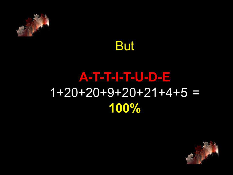 then H-A-R-D-W-O-R- K 8+1+18+4+23+15+18+11 = 98% and K-N-O-W-L-E-D-G-E 11+14+15+23+12+5+4+7+5 = 96%