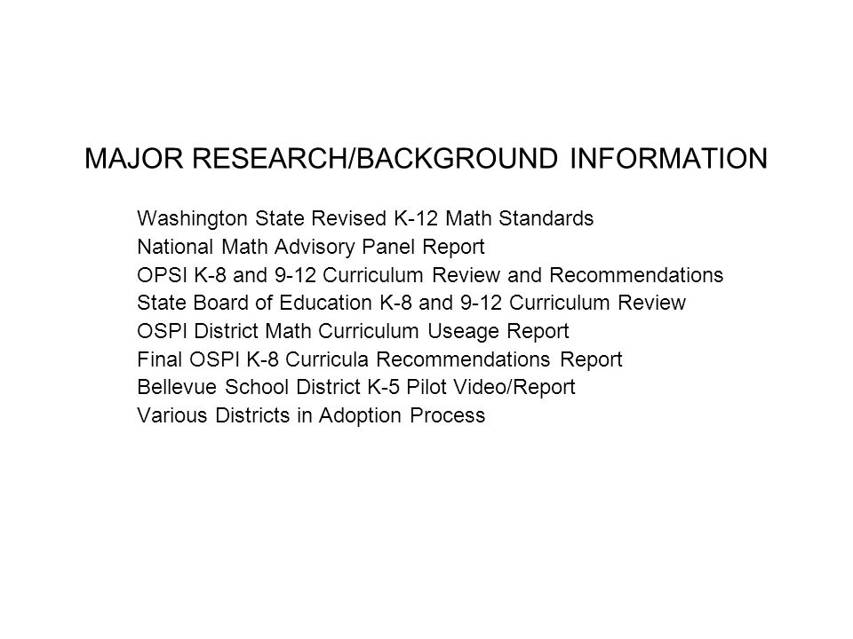 MAJOR RESEARCH/BACKGROUND INFORMATION Washington State Revised K-12 Math Standards National Math Advisory Panel Report OPSI K-8 and 9-12 Curriculum Review and Recommendations State Board of Education K-8 and 9-12 Curriculum Review OSPI District Math Curriculum Useage Report Final OSPI K-8 Curricula Recommendations Report Bellevue School District K-5 Pilot Video/Report Various Districts in Adoption Process