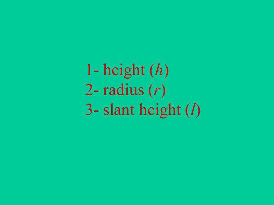 1- height (h) 2- radius (r) 3- slant height (l)