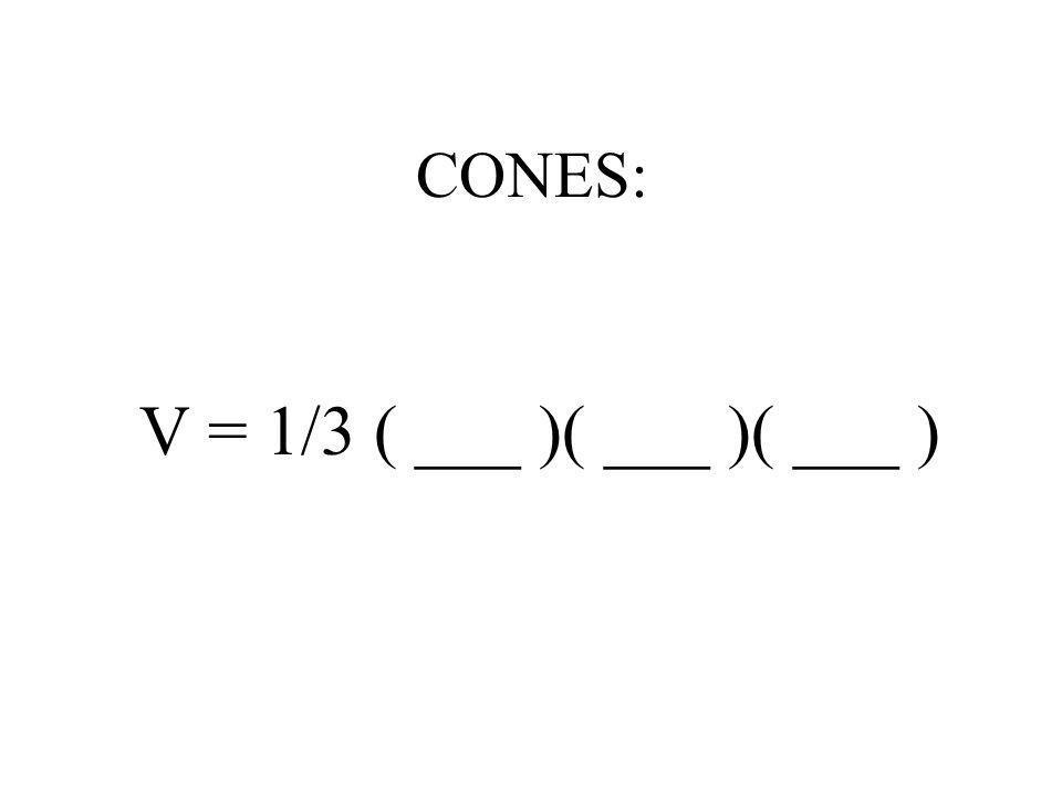 CONES: V = 1/3 ( ___ )( ___ )( ___ )