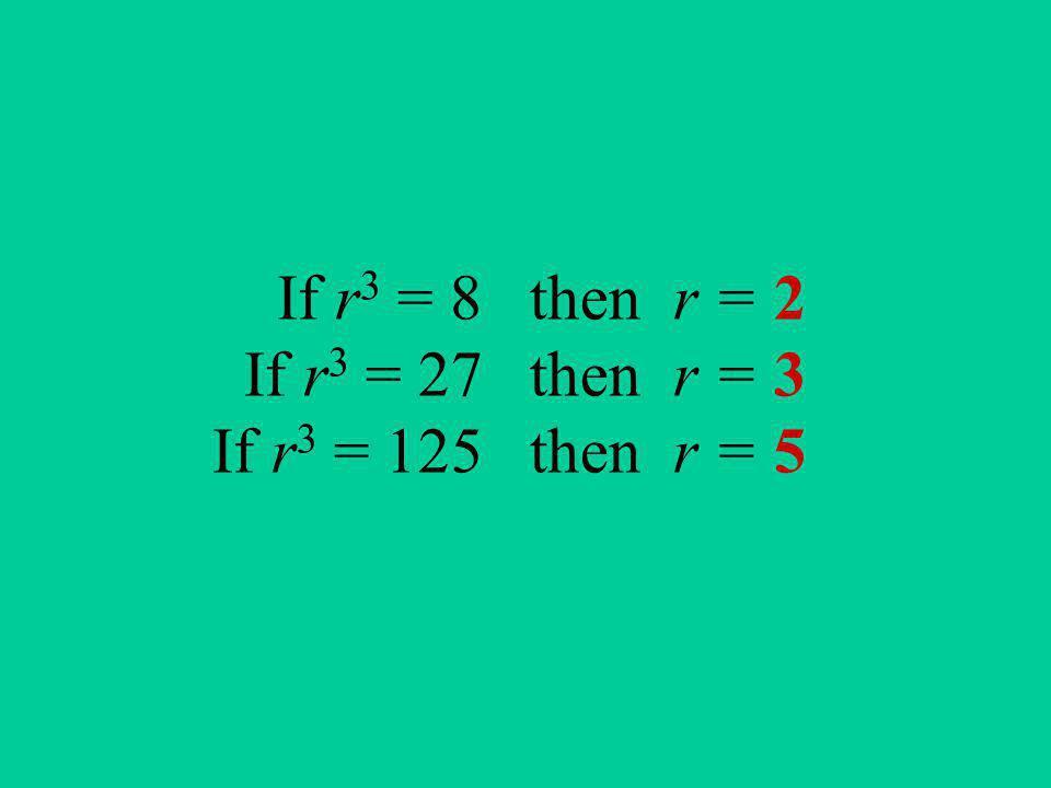If r 3 = 8 then r = 2 If r 3 = 27 then r = 3 If r 3 = 125 then r = 5