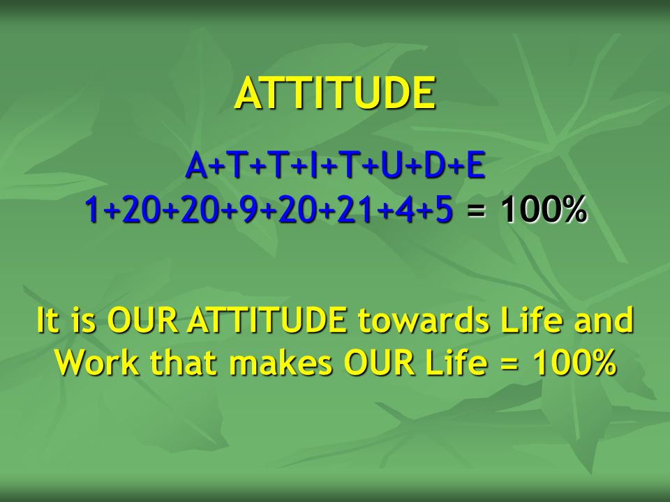 ATTITUDE A+T+T+I+T+U+D+E 1+20+20+9+20+21+4+5 = 100% It is OUR ATTITUDE towards Life and Work that makes OUR Life = 100%