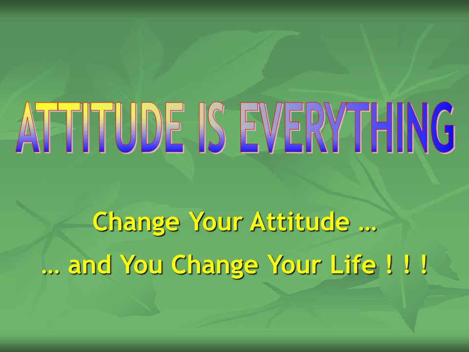 Change Your Attitude … … and You Change Your Life ! ! !