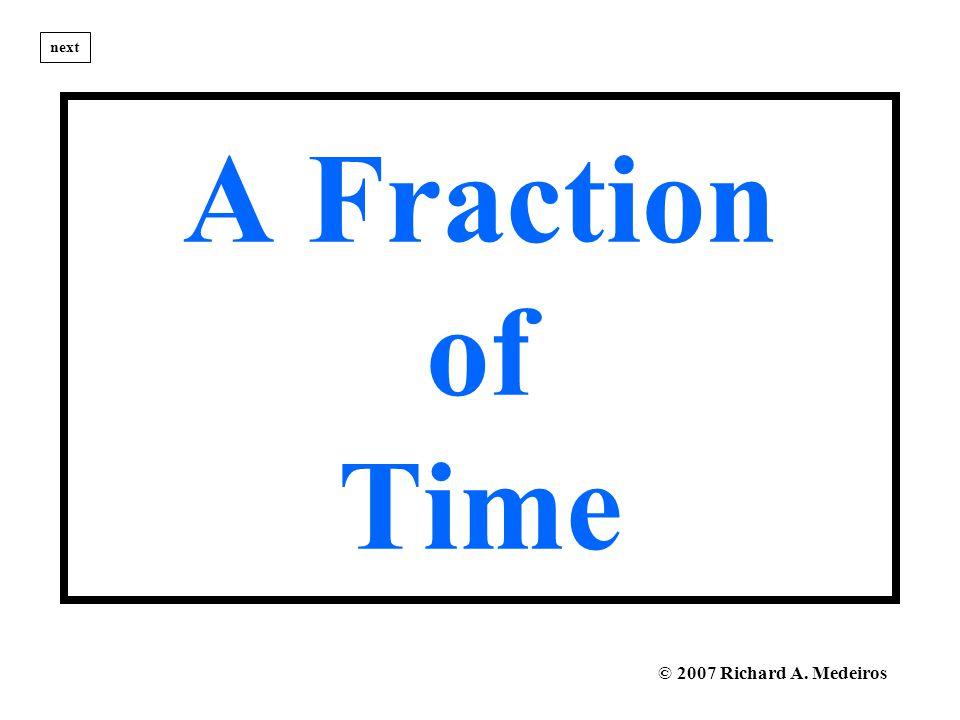 A Fraction of Time next © 2007 Richard A. Medeiros