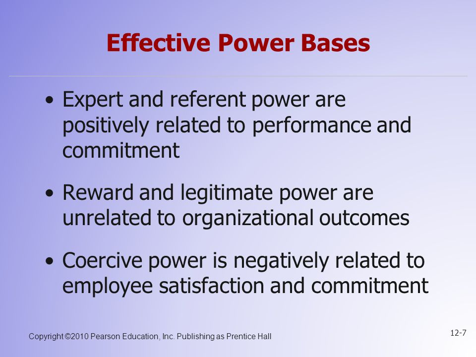 Copyright ©2010 Pearson Education, Inc. Publishing as Prentice Hall 12-7 Effective Power Bases Expert and referent power are positively related to per