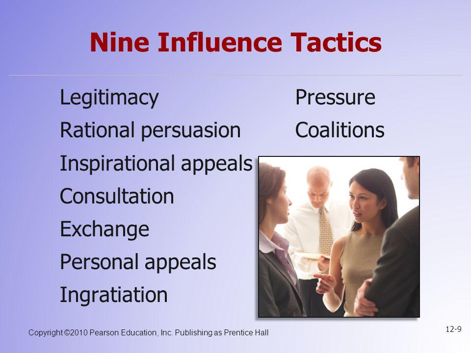Copyright ©2010 Pearson Education, Inc. Publishing as Prentice Hall 12-9 Nine Influence Tactics LegitimacyPressure Rational persuasionCoalitions Inspi