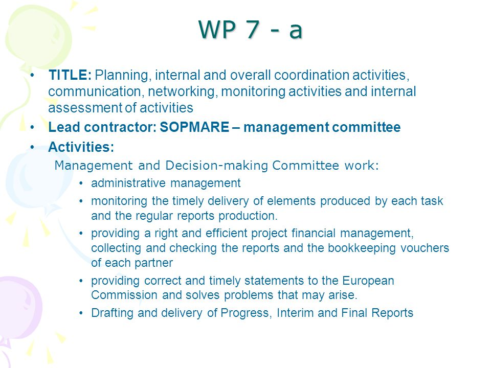 WP 7 - a TITLE: Planning, internal and overall coordination activities, communication, networking, monitoring activities and internal assessment of activities Lead contractor: SOPMARE – management committee Activities: Management and Decision-making Committee work: administrative management monitoring the timely delivery of elements produced by each task and the regular reports production.