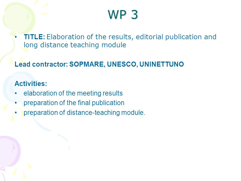 WP 3 TITLE: Elaboration of the results, editorial publication and long distance teaching module Lead contractor: SOPMARE, UNESCO, UNINETTUNO Activities: elaboration of the meeting results preparation of the final publication preparation of distance-teaching module.