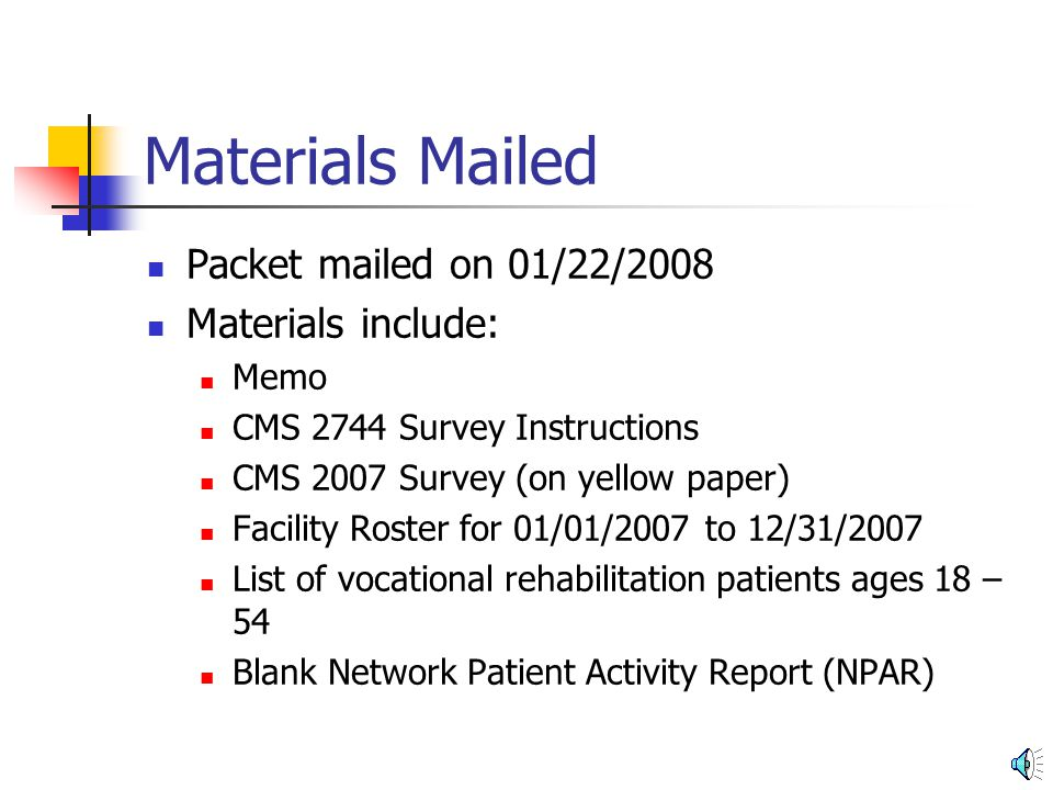 Materials Mailed Packet mailed on 01/22/2008 Materials include: Memo CMS 2744 Survey Instructions CMS 2007 Survey (on yellow paper) Facility Roster for 01/01/2007 to 12/31/2007 List of vocational rehabilitation patients ages 18 – 54 Blank Network Patient Activity Report (NPAR)