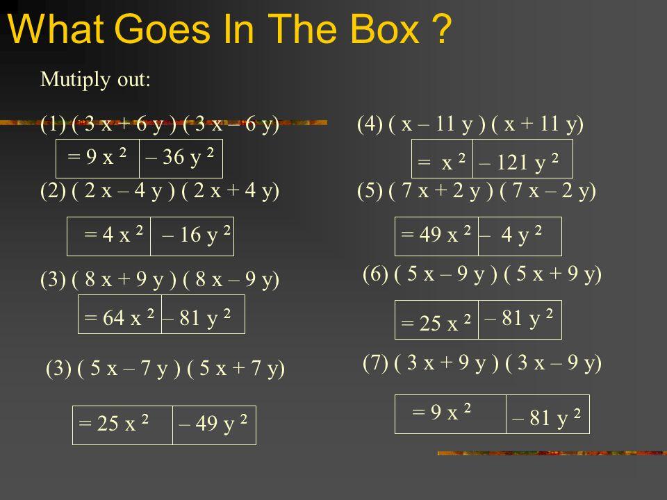 What Goes In The Box ? (1) ( 3 x + 6 y ) ( 3 x – 6 y) (2) ( 2 x – 4 y ) ( 2 x + 4 y) (3) ( 8 x + 9 y ) ( 8 x – 9 y) (3) ( 5 x – 7 y ) ( 5 x + 7 y) (4)
