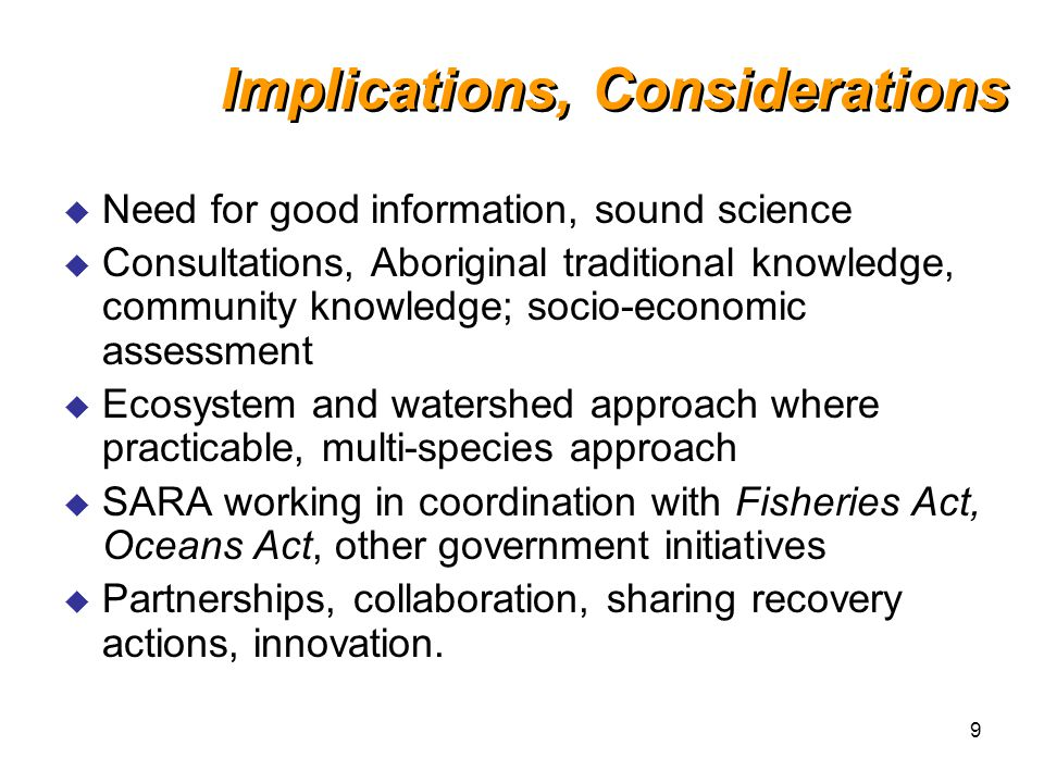 9 Implications, Considerations u Need for good information, sound science u Consultations, Aboriginal traditional knowledge, community knowledge; socio-economic assessment u Ecosystem and watershed approach where practicable, multi-species approach u SARA working in coordination with Fisheries Act, Oceans Act, other government initiatives u Partnerships, collaboration, sharing recovery actions, innovation.