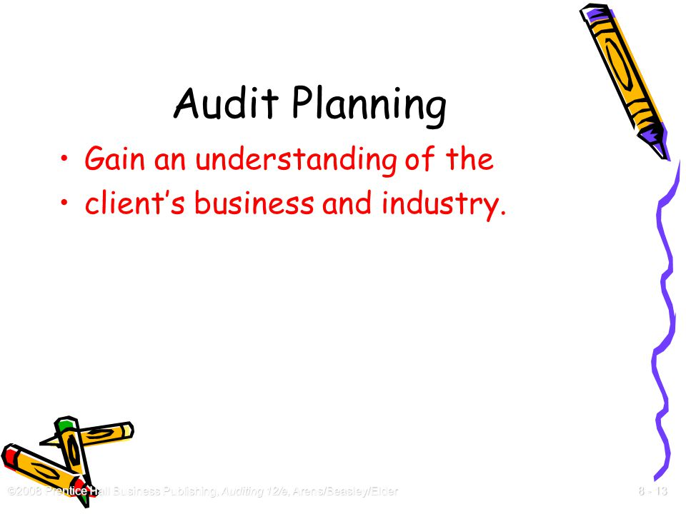 ©2008 Prentice Hall Business Publishing, Auditing 12/e, Arens/Beasley/Elder 8 - 13 Audit Planning Gain an understanding of the client's business and i