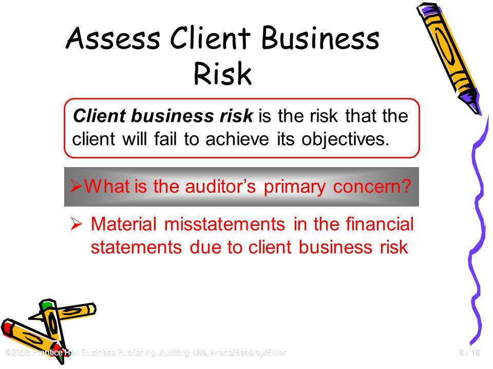 ©2008 Prentice Hall Business Publishing, Auditing 12/e, Arens/Beasley/Elder 8 - 18 Assess Client Business Risk Client business risk is the risk that t