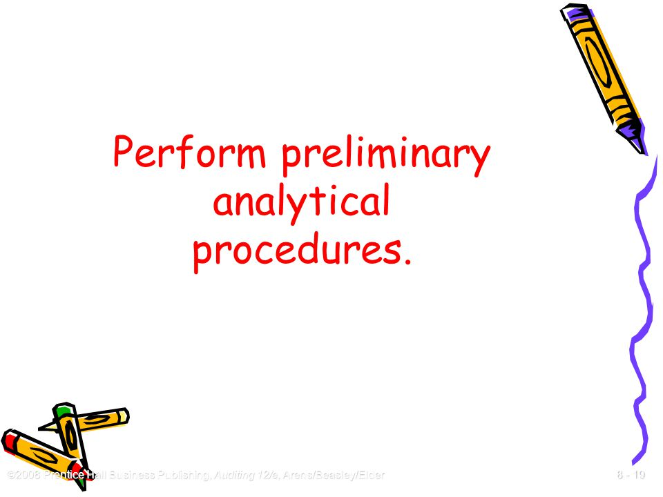 ©2008 Prentice Hall Business Publishing, Auditing 12/e, Arens/Beasley/Elder 8 - 19 Perform preliminary analytical procedures.