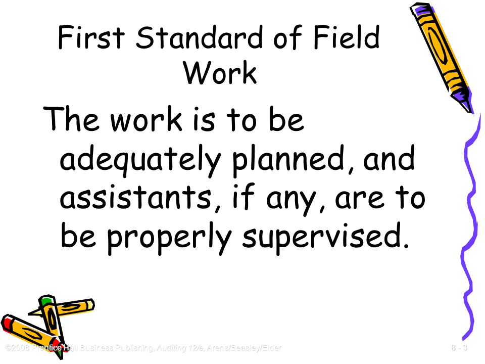 ©2008 Prentice Hall Business Publishing, Auditing 12/e, Arens/Beasley/Elder 8 - 3 First Standard of Field Work The work is to be adequately planned, a