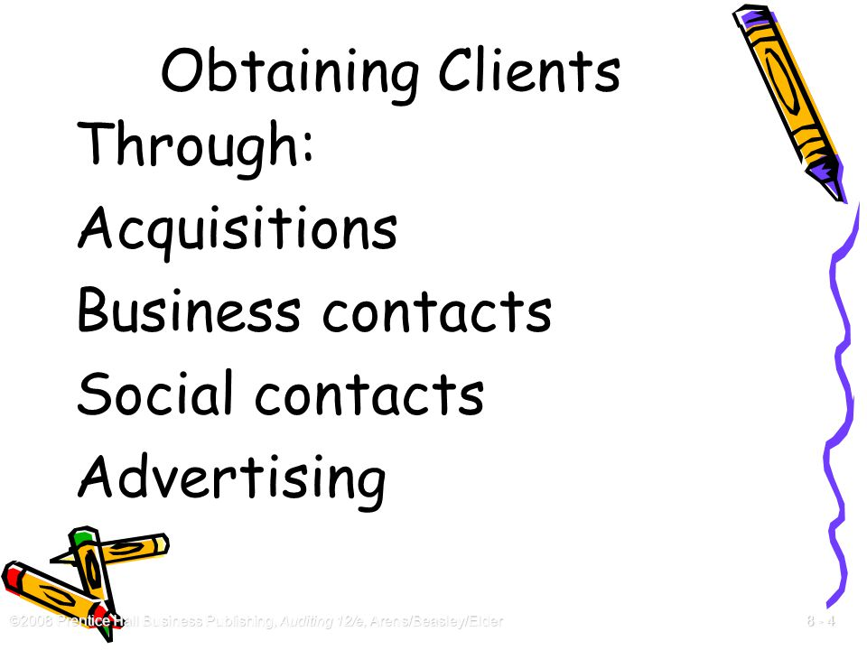 ©2008 Prentice Hall Business Publishing, Auditing 12/e, Arens/Beasley/Elder 8 - 4 Obtaining Clients Through: Acquisitions Business contacts Social con