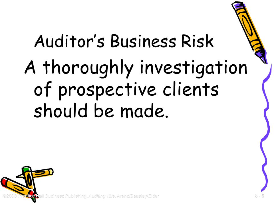 ©2008 Prentice Hall Business Publishing, Auditing 12/e, Arens/Beasley/Elder 8 - 5 Auditor's Business Risk A thoroughly investigation of prospective cl