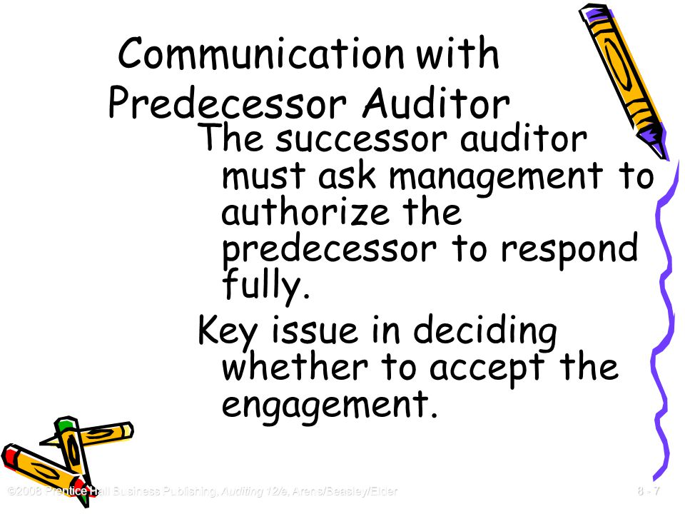 ©2008 Prentice Hall Business Publishing, Auditing 12/e, Arens/Beasley/Elder 8 - 7 Communication with Predecessor Auditor The successor auditor must as