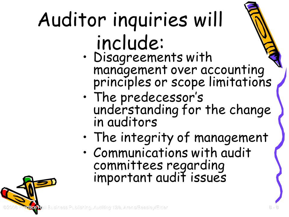 ©2008 Prentice Hall Business Publishing, Auditing 12/e, Arens/Beasley/Elder 8 - 8 Auditor inquiries will include: Disagreements with management over a