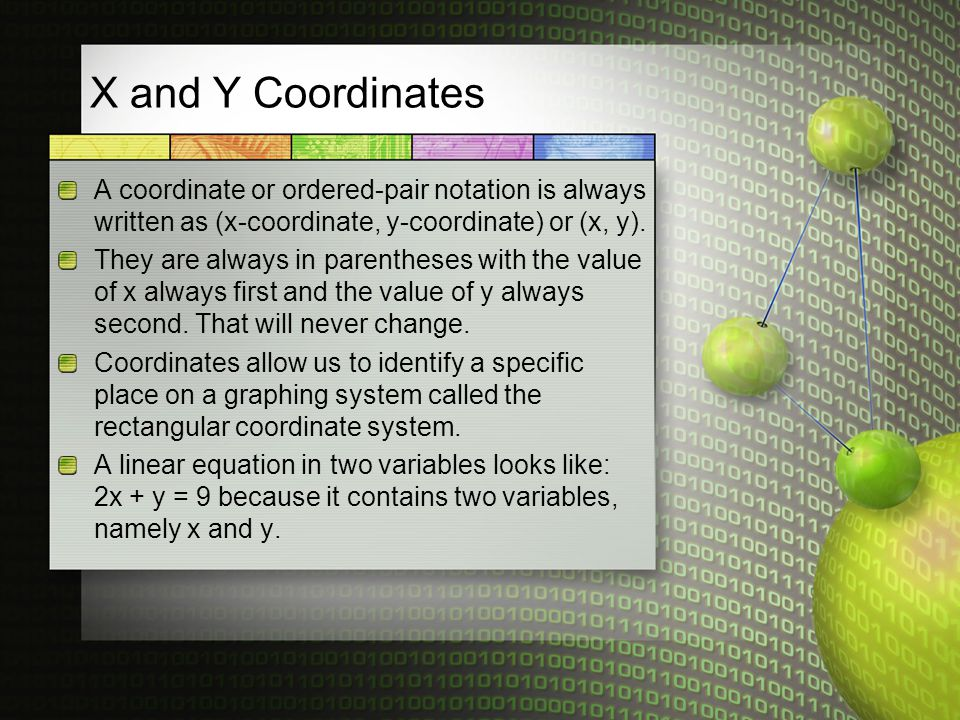 X and Y Coordinates A coordinate or ordered-pair notation is always written as (x-coordinate, y-coordinate) or (x, y).