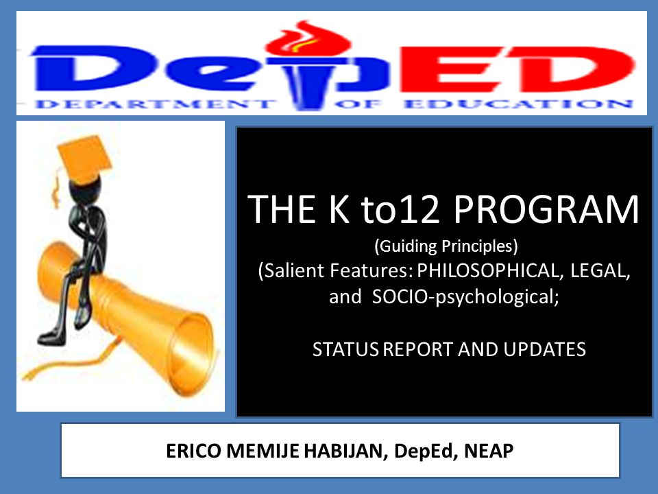 THE K to12 PROGRAM (Guiding Principles) (Salient Features: PHILOSOPHICAL, LEGAL, and SOCIO-psychological; STATUS REPORT AND UPDATES ERICO MEMIJE HABIJ