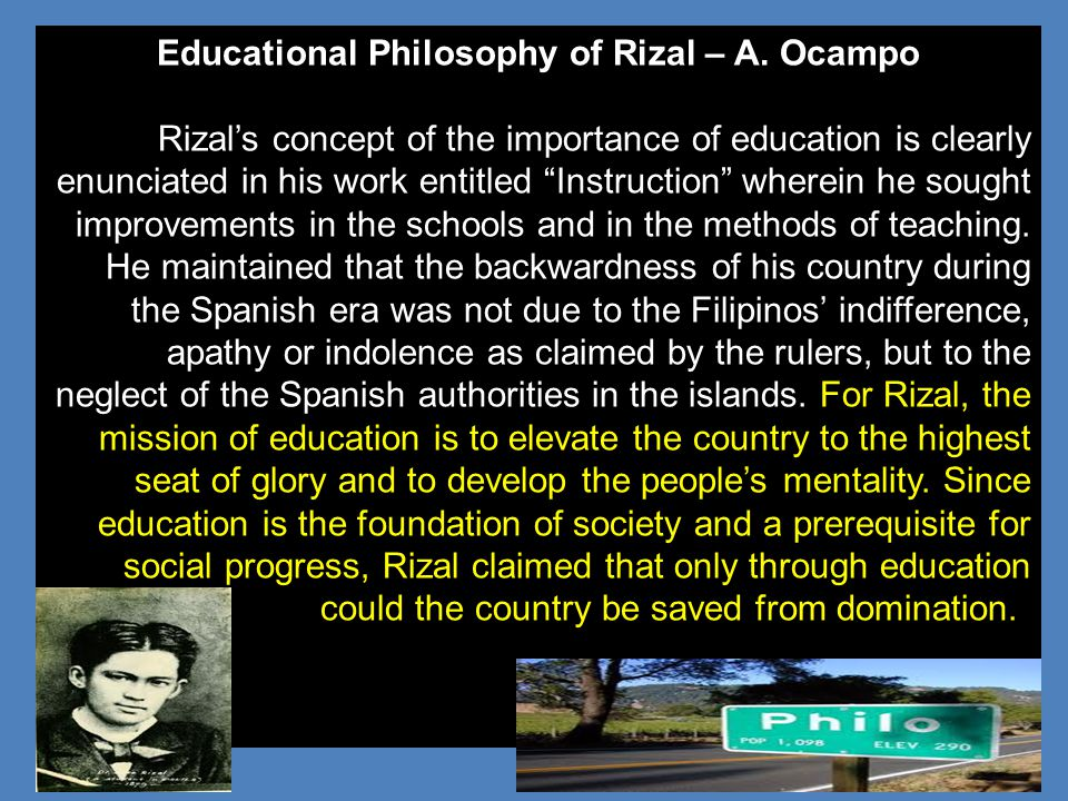 "Educational Philosophy of Rizal – A. Ocampo Rizal's concept of the importance of education is clearly enunciated in his work entitled ""Instruction"" wh"