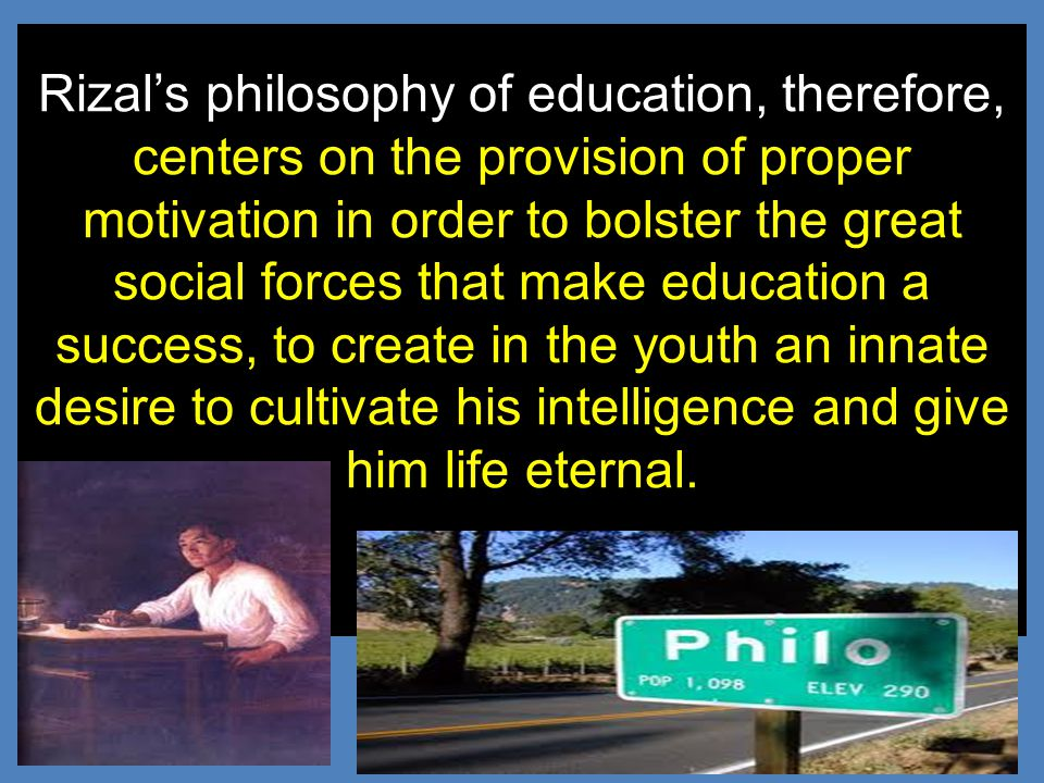 Rizal's philosophy of education, therefore, centers on the provision of proper motivation in order to bolster the great social forces that make educat
