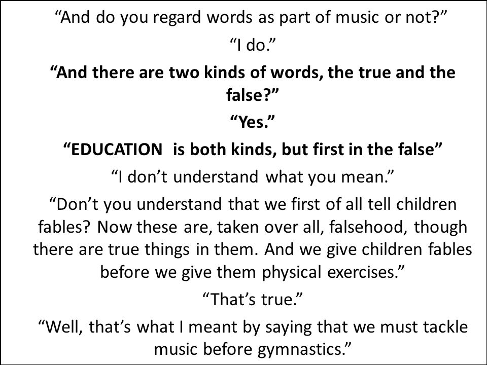"""And do you regard words as part of music or not?"" ""I do."" ""And there are two kinds of words, the true and the false?"" ""Yes."" ""EDUCATION is both kinds"