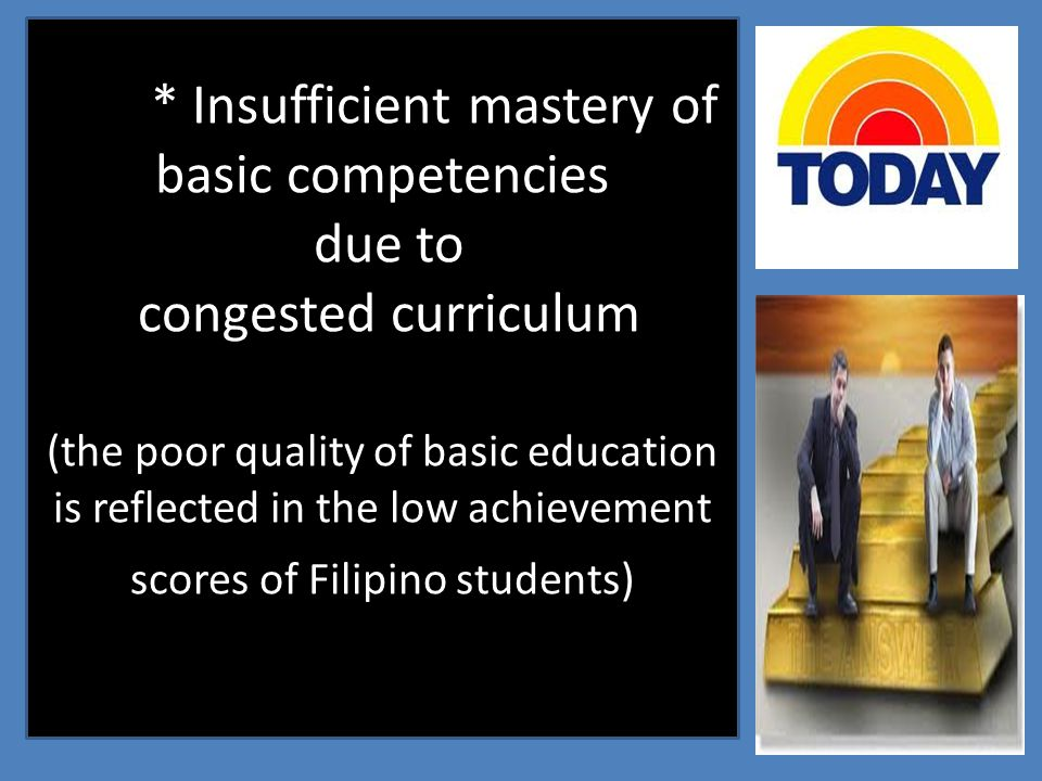 * Insufficient mastery of basic competencies due to congested curriculum (the poor quality of basic education is reflected in the low achievement scor