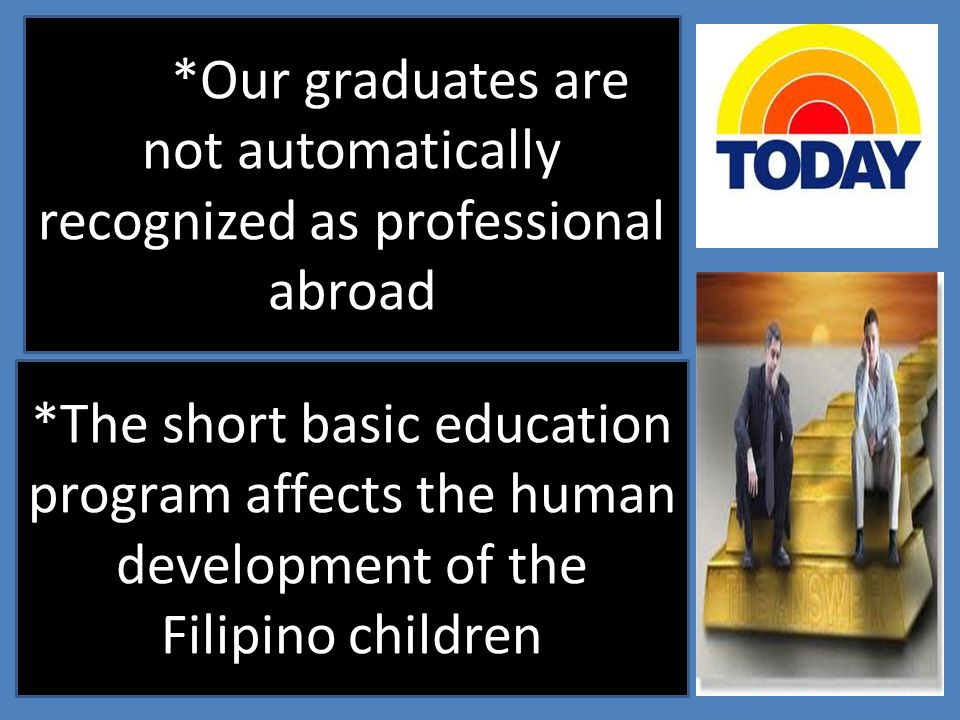 *Our graduates are not automatically recognized as professional abroad *The short basic education program affects the human development of the Filipin