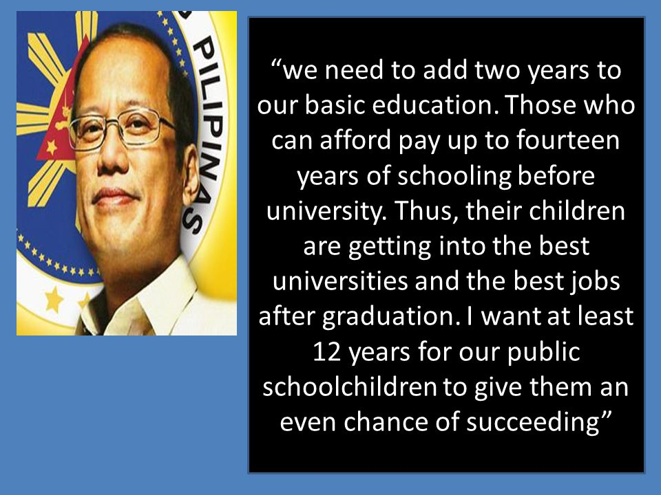 """we need to add two years to our basic education. Those who can afford pay up to fourteen years of schooling before university. Thus, their children a"