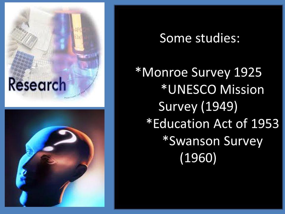 Some studies: *Monroe Survey 1925 *UNESCO Mission Survey (1949) *Education Act of 1953 *Swanson Survey (1960)