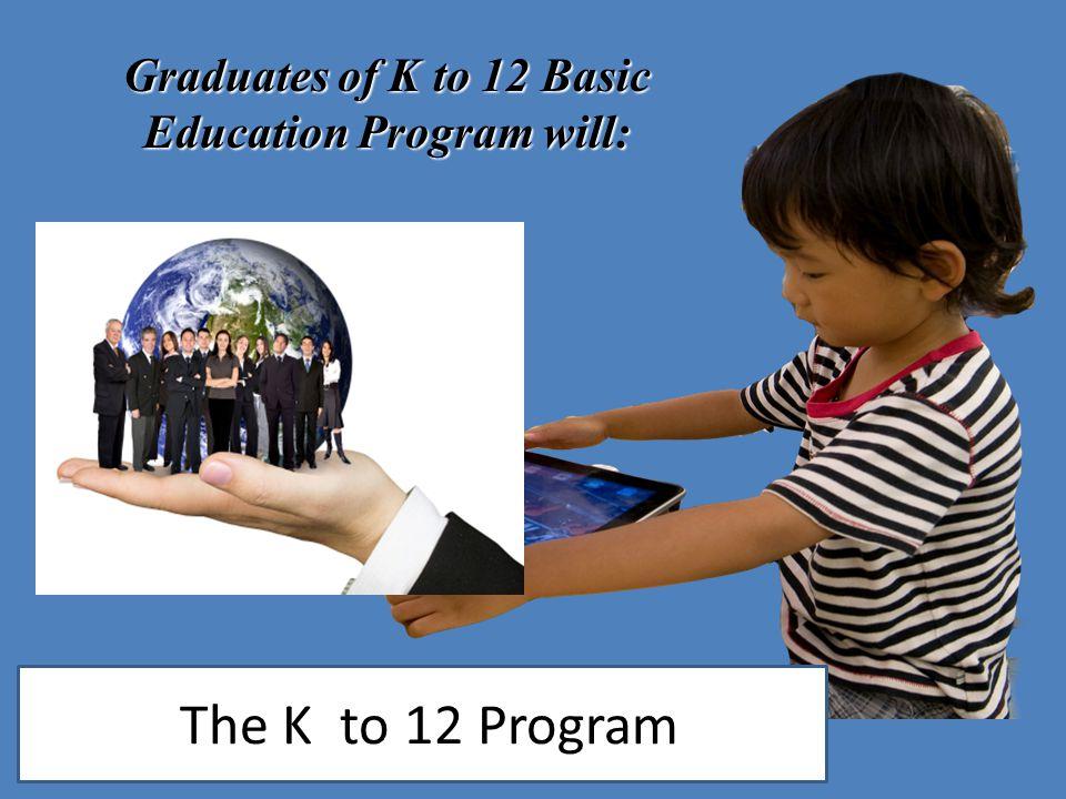 Graduates of K to 12 Basic Education Program will: The K to 12 Program