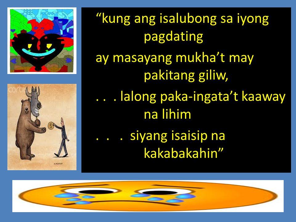 kung ang isalubong sa iyong pagdating ay masayang mukha't may pakitang giliw,...