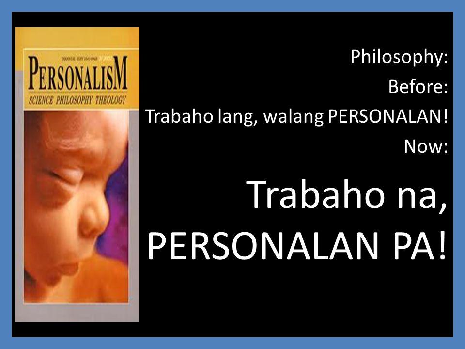 Philosophy: Before: Trabaho lang, walang PERSONALAN! Now: Trabaho na, PERSONALAN PA!