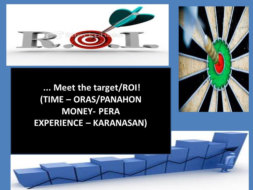 ... Meet the target/ROI! (TIME – ORAS/PANAHON MONEY- PERA EXPERIENCE – KARANASAN)