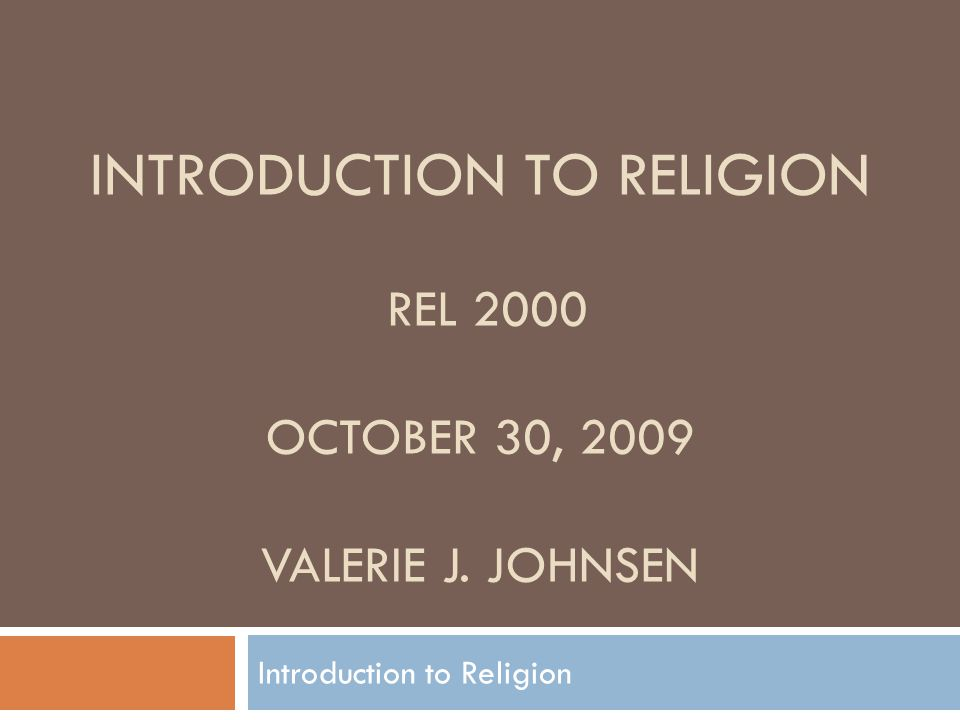 INTRODUCTION TO RELIGION REL 2000 OCTOBER 30, 2009 VALERIE J. JOHNSEN Introduction to Religion