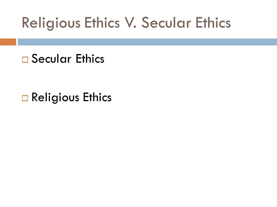 Religious Ethics V. Secular Ethics  Secular Ethics  Religious Ethics