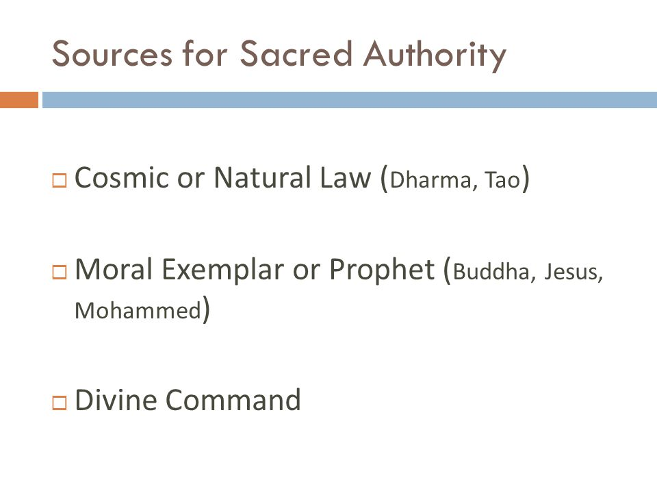 Sources for Sacred Authority  Cosmic or Natural Law ( Dharma, Tao )  Moral Exemplar or Prophet ( Buddha, Jesus, Mohammed )  Divine Command